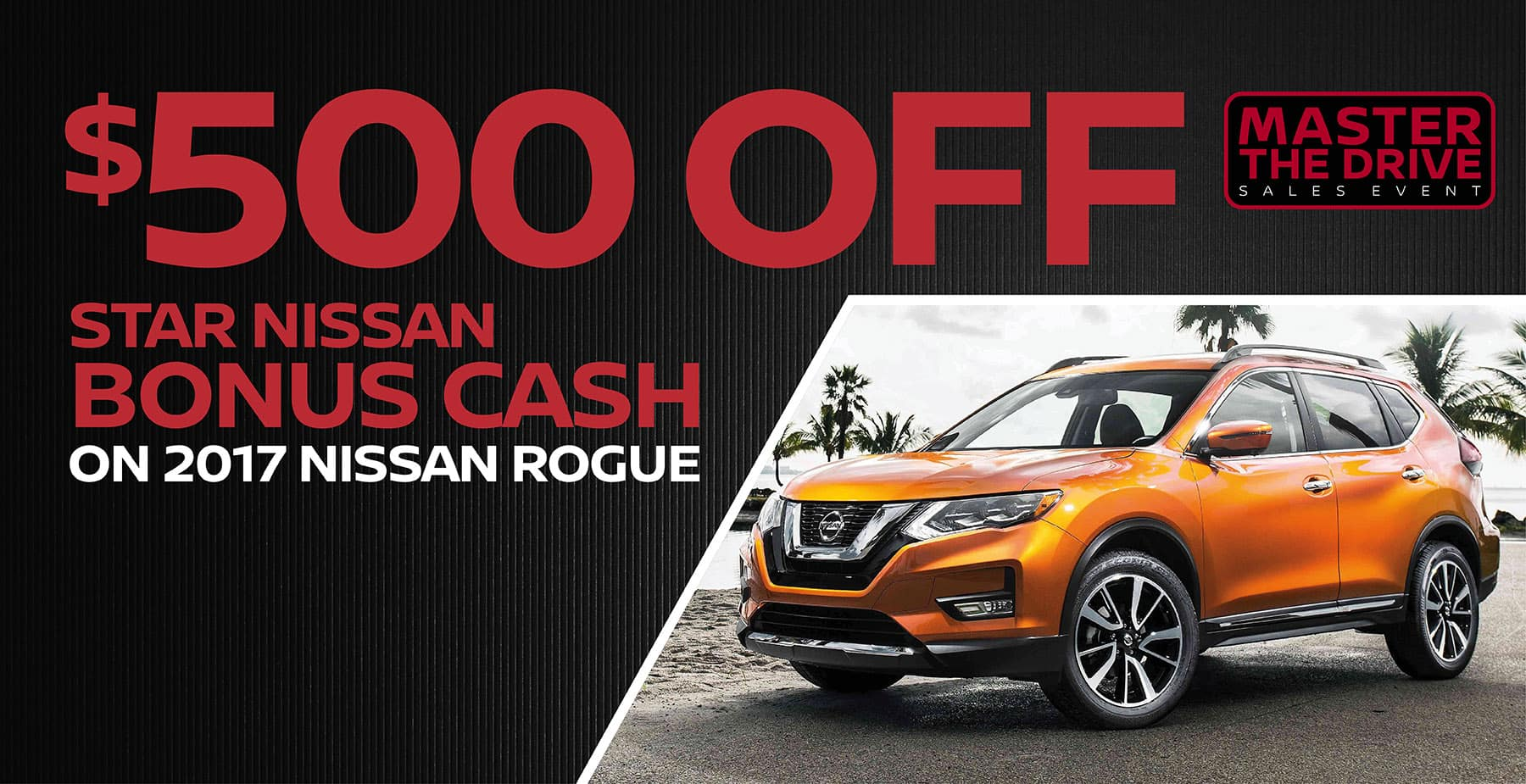 $500 Bonus Cash on the 2017 Nissan Rogue at Star Nissan  for Master the Drive Sales Event
