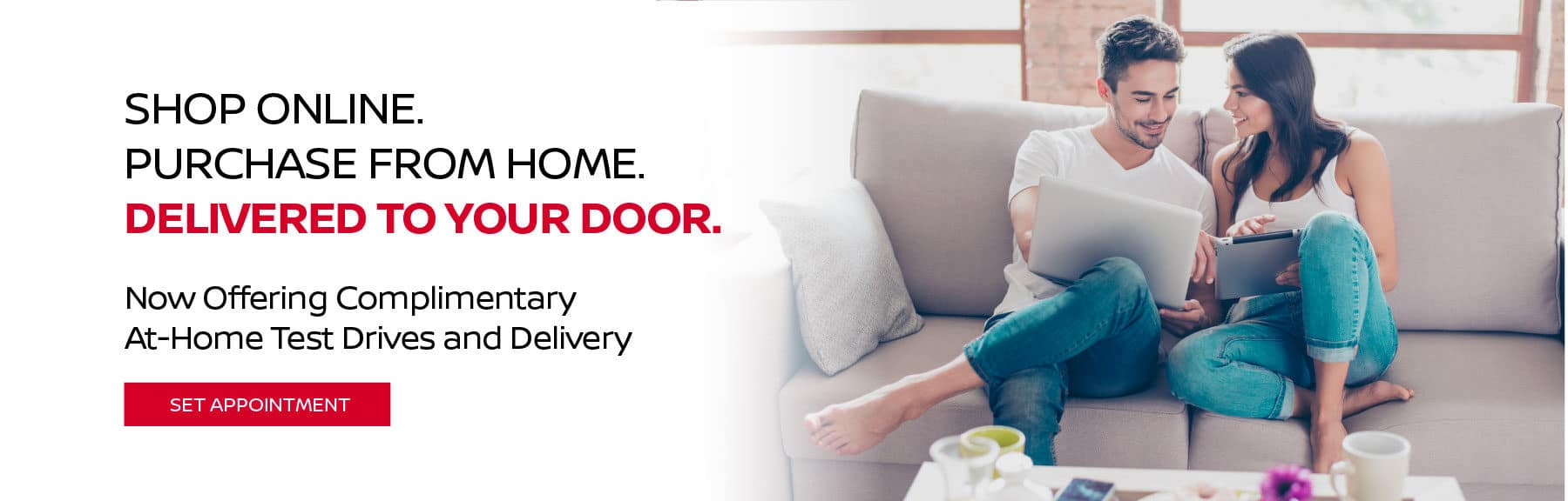 SHOP ONLINE. PURCHASE FROM HOME. DELIVERED TO YOUR DOOR. NOW OFFERING COMPLIMENTARY AT-HOME TEST DRIVES AND DELIVERY SET APPOINTMENT
