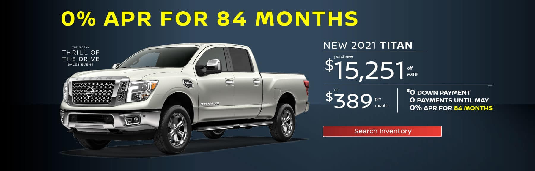 0% APR for 84 Months, New 2021 Titan $15,251 off MSRP, or $389 per month, or $0 Down 0 Payments Until May 0% APR for 84 months